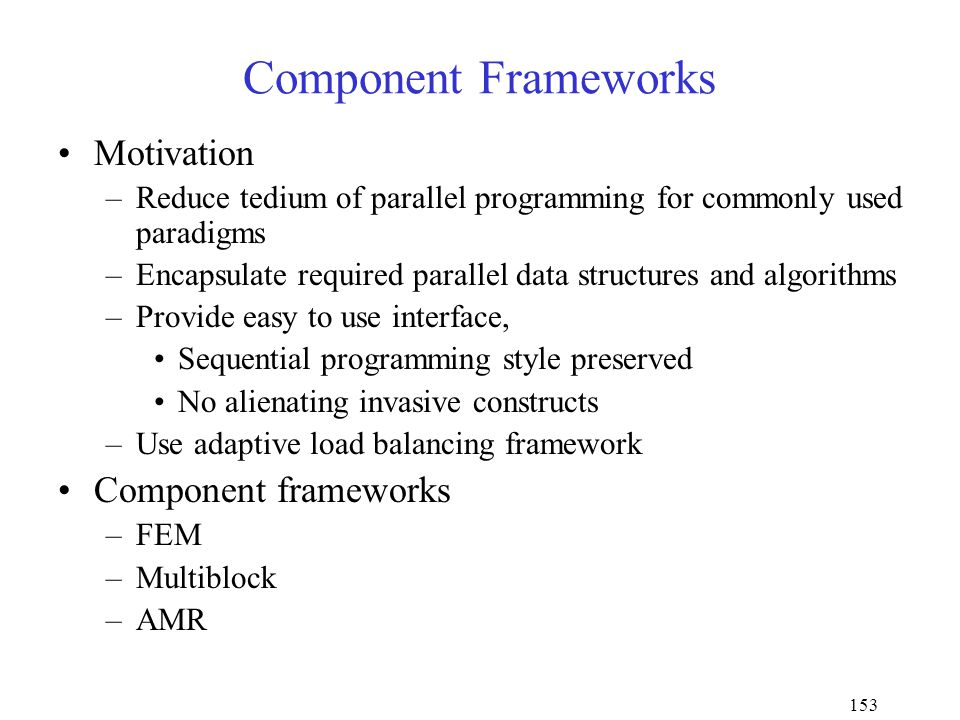 153 Component Frameworks Motivation –Reduce tedium of parallel programming for commonly used paradigms –Encapsulate required parallel data structures and algorithms –Provide easy to use interface, Sequential programming style preserved No alienating invasive constructs –Use adaptive load balancing framework Component frameworks –FEM –Multiblock –AMR