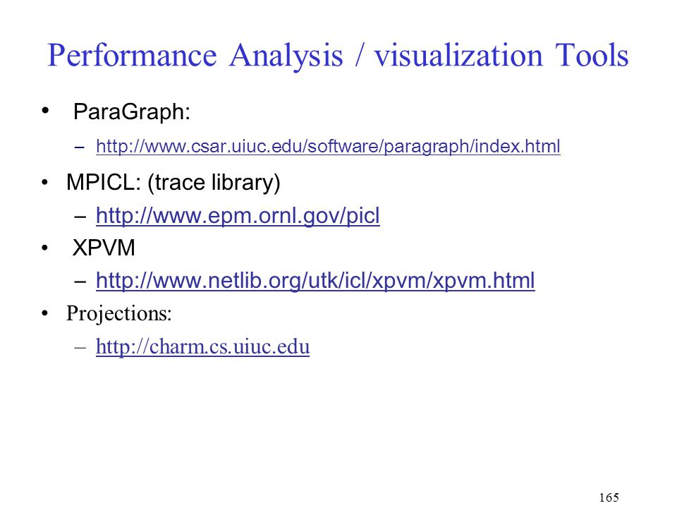165 Performance Analysis / visualization Tools ParaGraph: –http://www.csar.uiuc.edu/software/paragraph/index.htmlhttp://www.csar.uiuc.edu/software/paragraph/index.html MPICL: (trace library) –http://www.epm.ornl.gov/piclhttp://www.epm.ornl.gov/picl XPVM –http://www.netlib.org/utk/icl/xpvm/xpvm.htmlhttp://www.netlib.org/utk/icl/xpvm/xpvm.html Projections: –http://charm.cs.uiuc.eduhttp://charm.cs.uiuc.edu