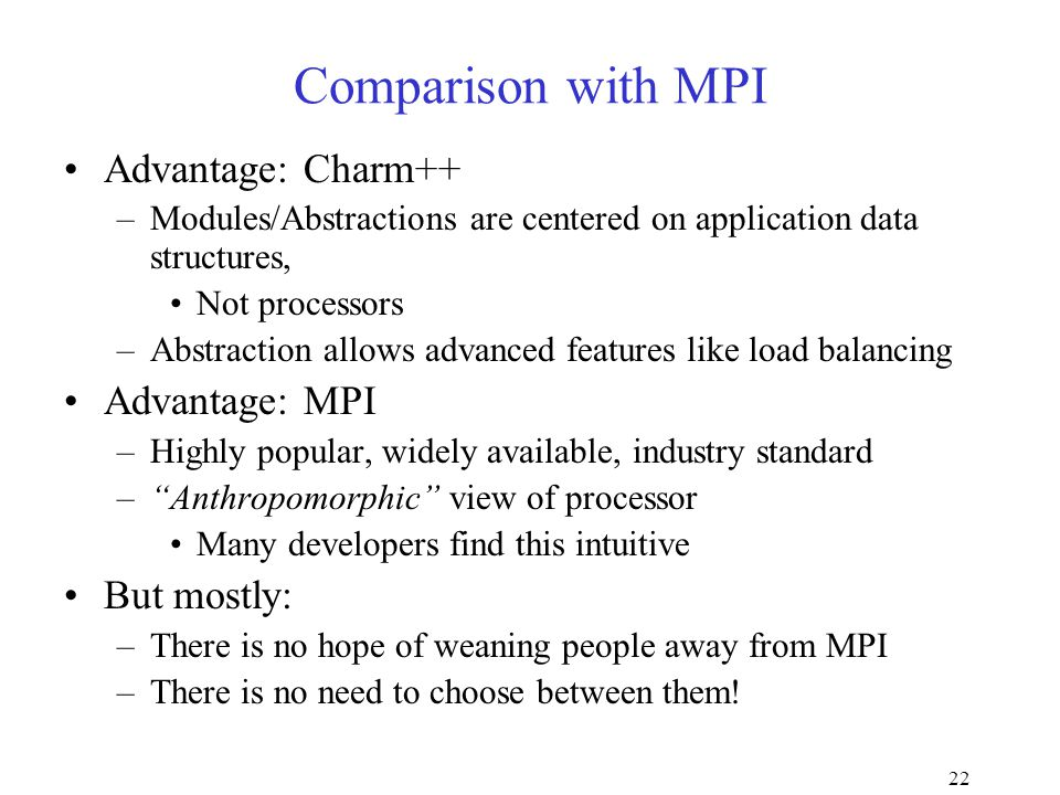 22 Comparison with MPI Advantage: Charm++ –Modules/Abstractions are centered on application data structures, Not processors –Abstraction allows advanced features like load balancing Advantage: MPI –Highly popular, widely available, industry standard – Anthropomorphic view of processor Many developers find this intuitive But mostly: –There is no hope of weaning people away from MPI –There is no need to choose between them!
