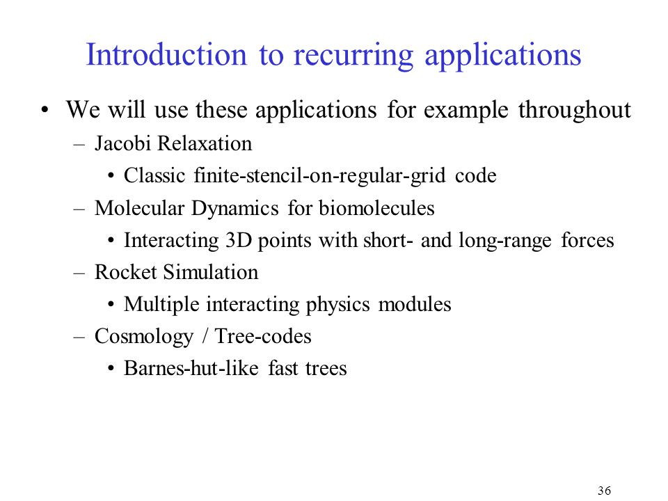 36 Introduction to recurring applications We will use these applications for example throughout –Jacobi Relaxation Classic finite-stencil-on-regular-grid code –Molecular Dynamics for biomolecules Interacting 3D points with short- and long-range forces –Rocket Simulation Multiple interacting physics modules –Cosmology / Tree-codes Barnes-hut-like fast trees