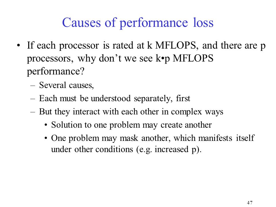 47 Causes of performance loss If each processor is rated at k MFLOPS, and there are p processors, why don't we see kp MFLOPS performance.
