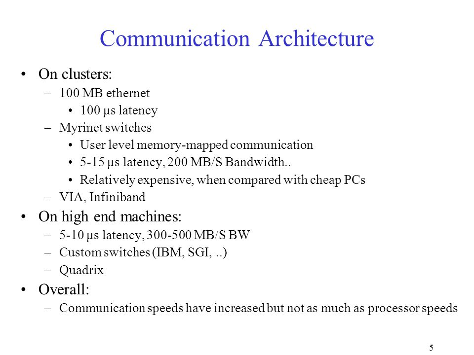5 Communication Architecture On clusters: –100 MB ethernet 100 μs latency –Myrinet switches User level memory-mapped communication 5-15 μs latency, 200 MB/S Bandwidth..