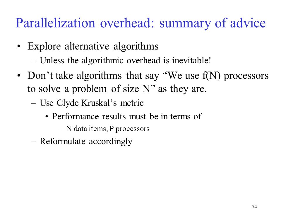 54 Parallelization overhead: summary of advice Explore alternative algorithms –Unless the algorithmic overhead is inevitable.