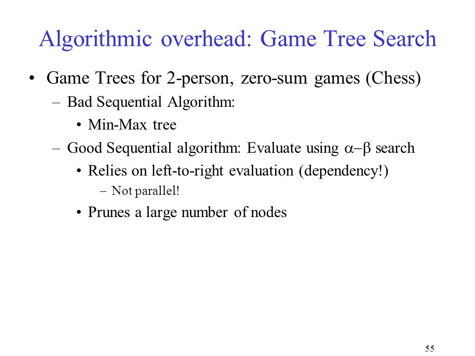 55 Algorithmic overhead: Game Tree Search Game Trees for 2-person, zero-sum games (Chess) –Bad Sequential Algorithm: Min-Max tree –Good Sequential algorithm: Evaluate using  search Relies on left-to-right evaluation (dependency!) –Not parallel.