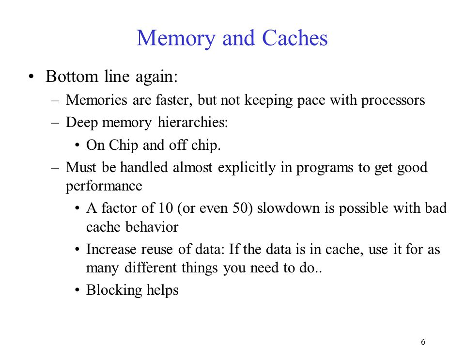 6 Memory and Caches Bottom line again: –Memories are faster, but not keeping pace with processors –Deep memory hierarchies: On Chip and off chip.