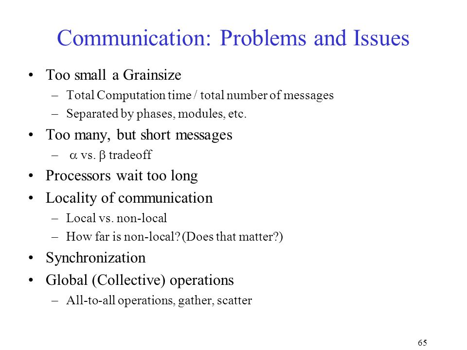 65 Communication: Problems and Issues Too small a Grainsize –Total Computation time / total number of messages –Separated by phases, modules, etc.