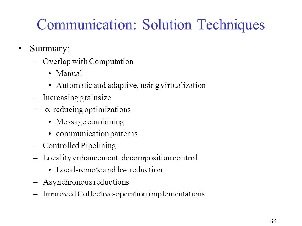 66 Communication: Solution Techniques Summary: –Overlap with Computation Manual Automatic and adaptive, using virtualization –Increasing grainsize –  -reducing optimizations Message combining communication patterns –Controlled Pipelining –Locality enhancement: decomposition control Local-remote and bw reduction –Asynchronous reductions –Improved Collective-operation implementations