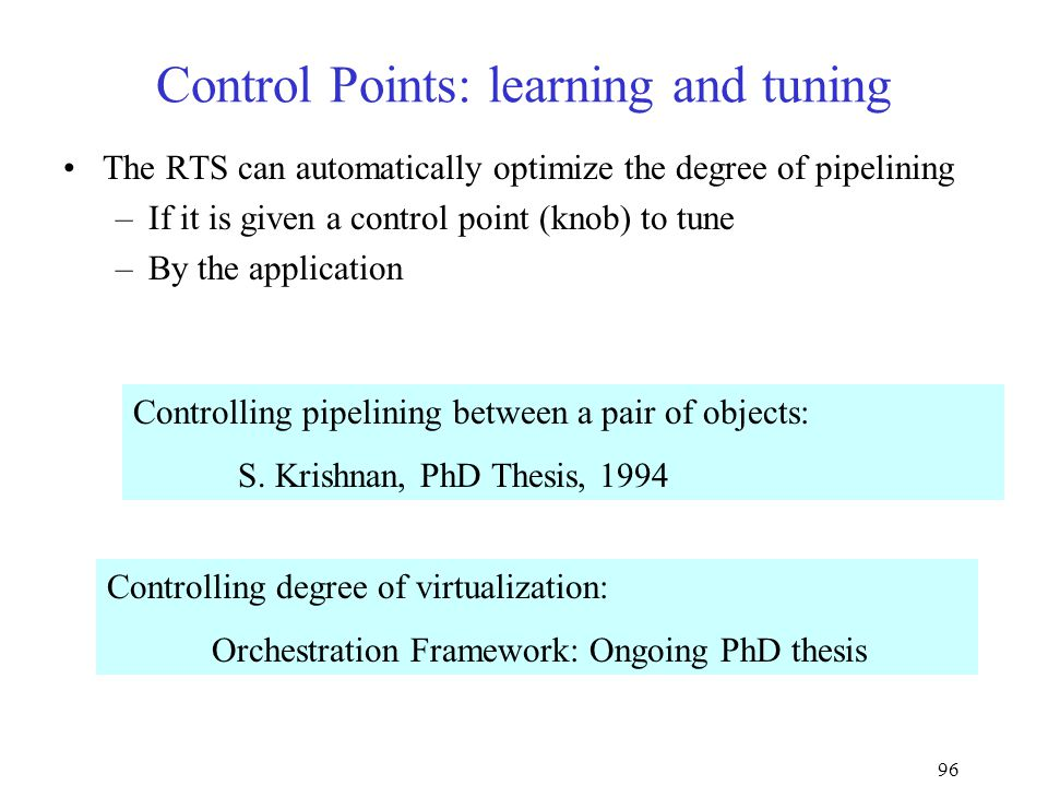 96 Control Points: learning and tuning The RTS can automatically optimize the degree of pipelining –If it is given a control point (knob) to tune –By the application Controlling pipelining between a pair of objects: S.