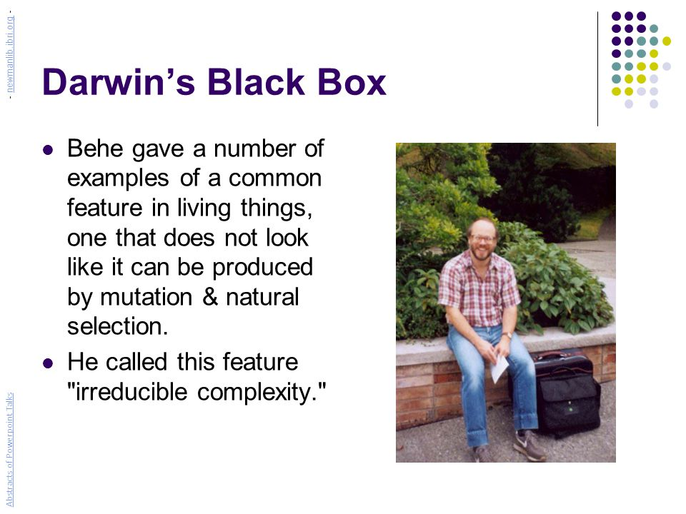 Darwin's Black Box Behe gave a number of examples of a common feature in living things, one that does not look like it can be produced by mutation & natural selection.