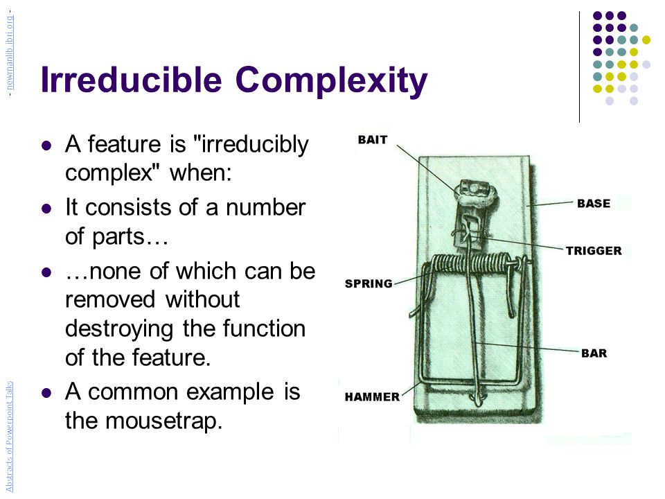Irreducible Complexity A feature is irreducibly complex when: It consists of a number of parts… …none of which can be removed without destroying the function of the feature.