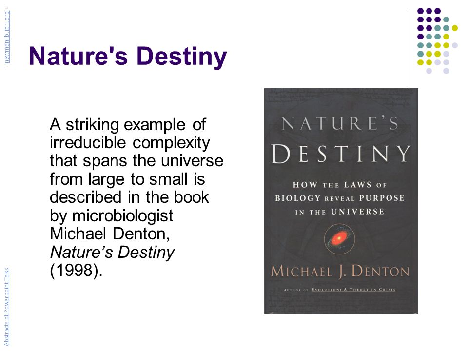 Nature s Destiny A striking example of irreducible complexity that spans the universe from large to small is described in the book by microbiologist Michael Denton, Nature's Destiny (1998).