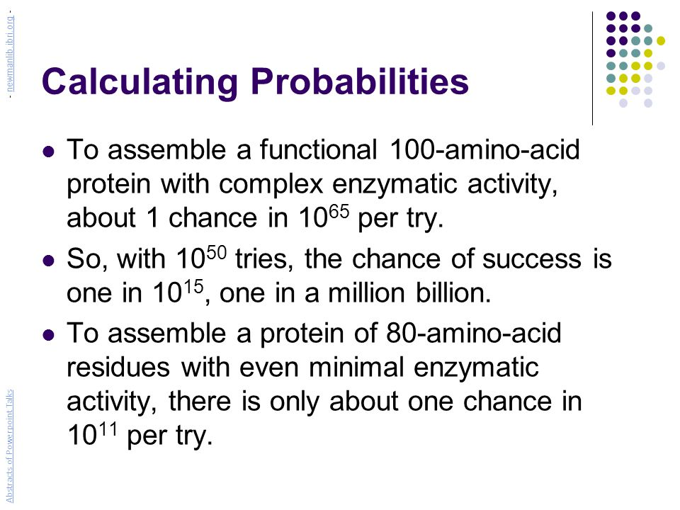 Calculating Probabilities To assemble a functional 100-amino-acid protein with complex enzymatic activity, about 1 chance in 10 65 per try. So, with 1