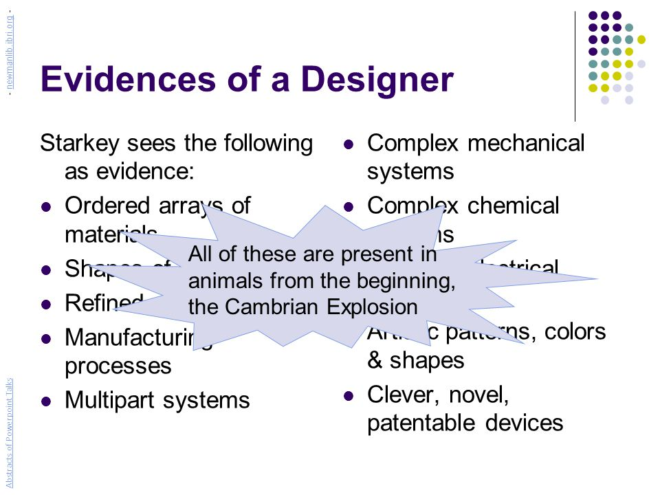 Evidences of a Designer Starkey sees the following as evidence: Ordered arrays of materials Shapes of parts Refined materials Manufacturing processes Multipart systems Complex mechanical systems Complex chemical systems Complex electrical systems Artistic patterns, colors & shapes Clever, novel, patentable devices All of these are present in animals from the beginning, the Cambrian Explosion Abstracts of Powerpoint Talks - newmanlib.ibri.org -newmanlib.ibri.org
