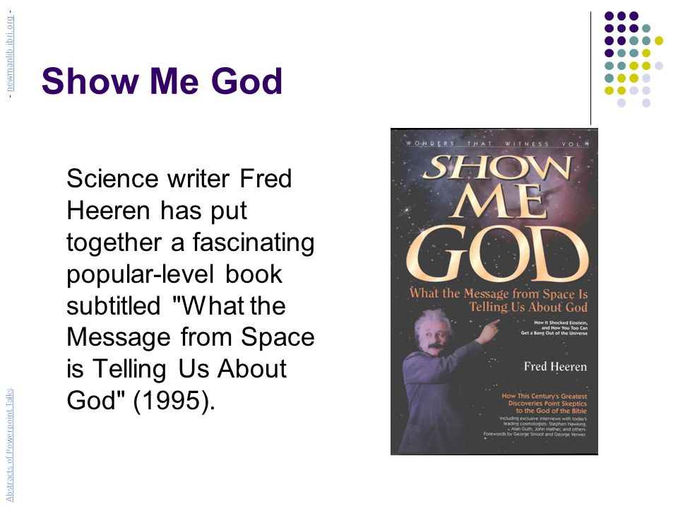 Show Me God Science writer Fred Heeren has put together a fascinating popular-level book subtitled What the Message from Space is Telling Us About God (1995).