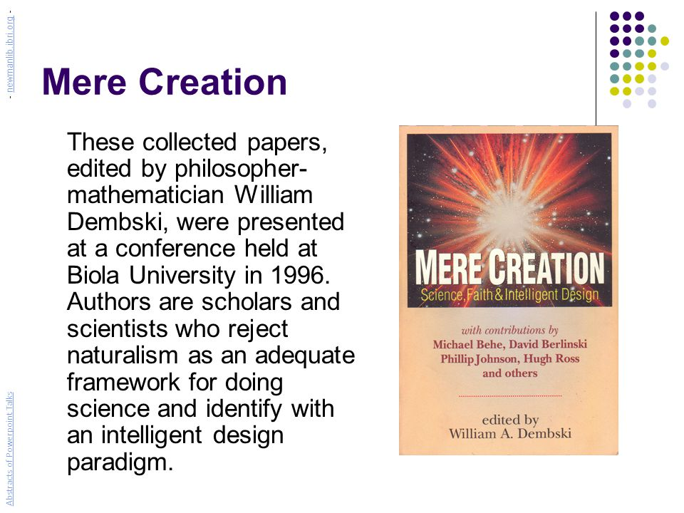 Mere Creation These collected papers, edited by philosopher- mathematician William Dembski, were presented at a conference held at Biola University in 1996.