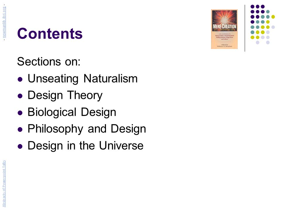 Contents Sections on: Unseating Naturalism Design Theory Biological Design Philosophy and Design Design in the Universe Abstracts of Powerpoint Talks - newmanlib.ibri.org -newmanlib.ibri.org