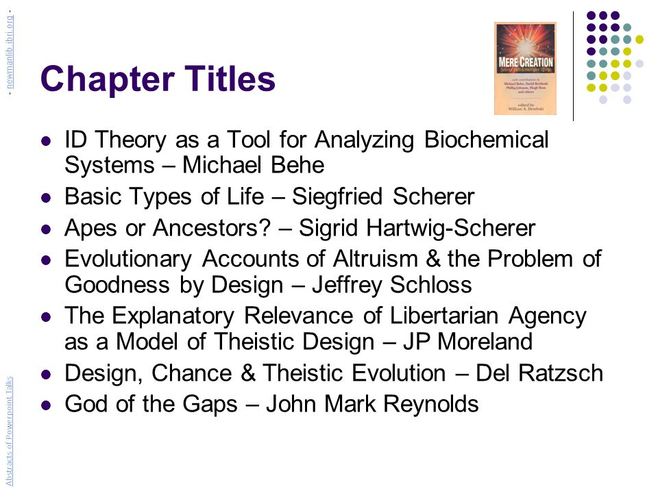 Chapter Titles ID Theory as a Tool for Analyzing Biochemical Systems – Michael Behe Basic Types of Life – Siegfried Scherer Apes or Ancestors.