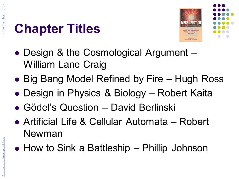 Chapter Titles Design & the Cosmological Argument – William Lane Craig Big Bang Model Refined by Fire – Hugh Ross Design in Physics & Biology – Robert