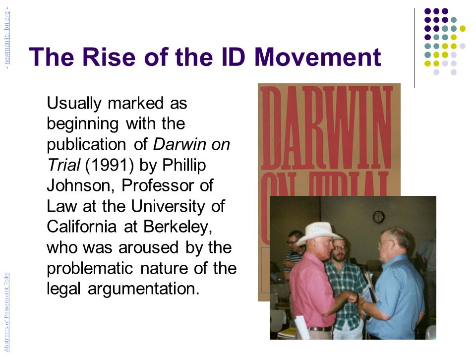 The Rise of the ID Movement Usually marked as beginning with the publication of Darwin on Trial (1991) by Phillip Johnson, Professor of Law at the University of California at Berkeley, who was aroused by the problematic nature of the legal argumentation.