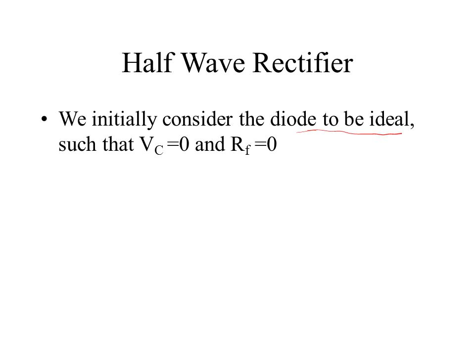 Half Wave Rectifier We initially consider the diode to be ideal, such that V C =0 and R f =0
