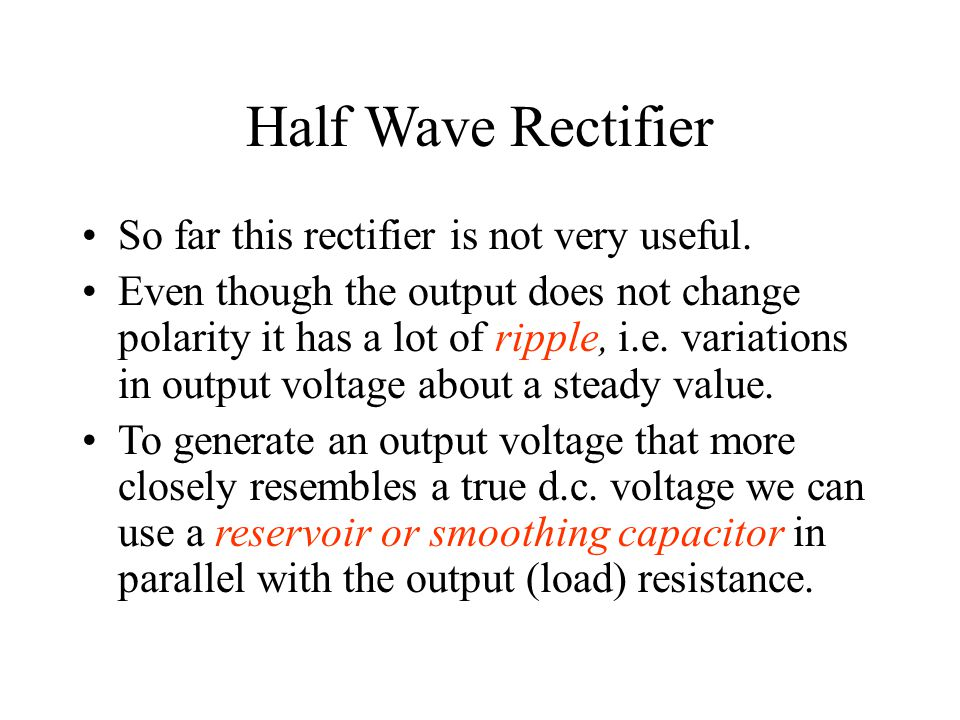 Half Wave Rectifier So far this rectifier is not very useful.