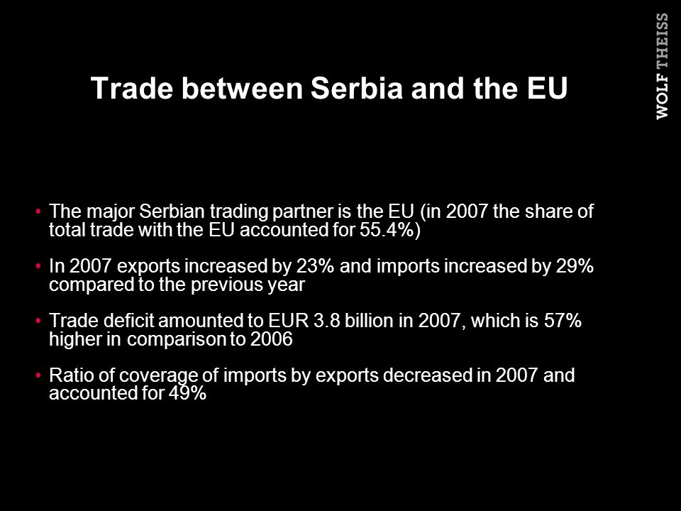 Trade between Serbia and the EU The major Serbian trading partner is the EU (in 2007 the share of total trade with the EU accounted for 55.4%) In 2007 exports increased by 23% and imports increased by 29% compared to the previous year Trade deficit amounted to EUR 3.8 billion in 2007, which is 57% higher in comparison to 2006 Ratio of coverage of imports by exports decreased in 2007 and accounted for 49%