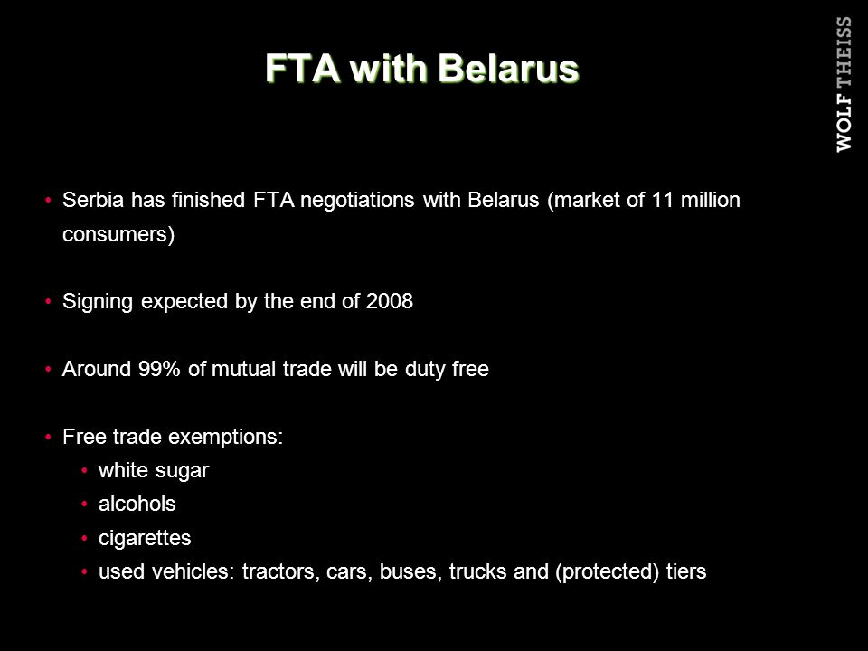 FTA with Belarus Serbia has finished FTA negotiations with Belarus (market of 11 million consumers) Signing expected by the end of 2008 Around 99% of mutual trade will be duty free Free trade exemptions: white sugar alcohols cigarettes used vehicles: tractors, cars, buses, trucks and (protected) tiers