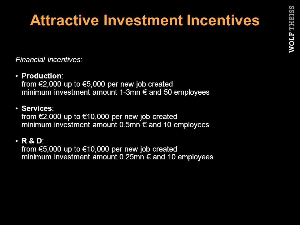 Attractive Investment Incentives Financial incentives: Production: from €2,000 up to €5,000 per new job created minimum investment amount 1-3mn € and 50 employees Services: from €2,000 up to €10,000 per new job created minimum investment amount 0.5mn € and 10 employees R & D: from €5,000 up to €10,000 per new job created minimum investment amount 0.25mn € and 10 employees