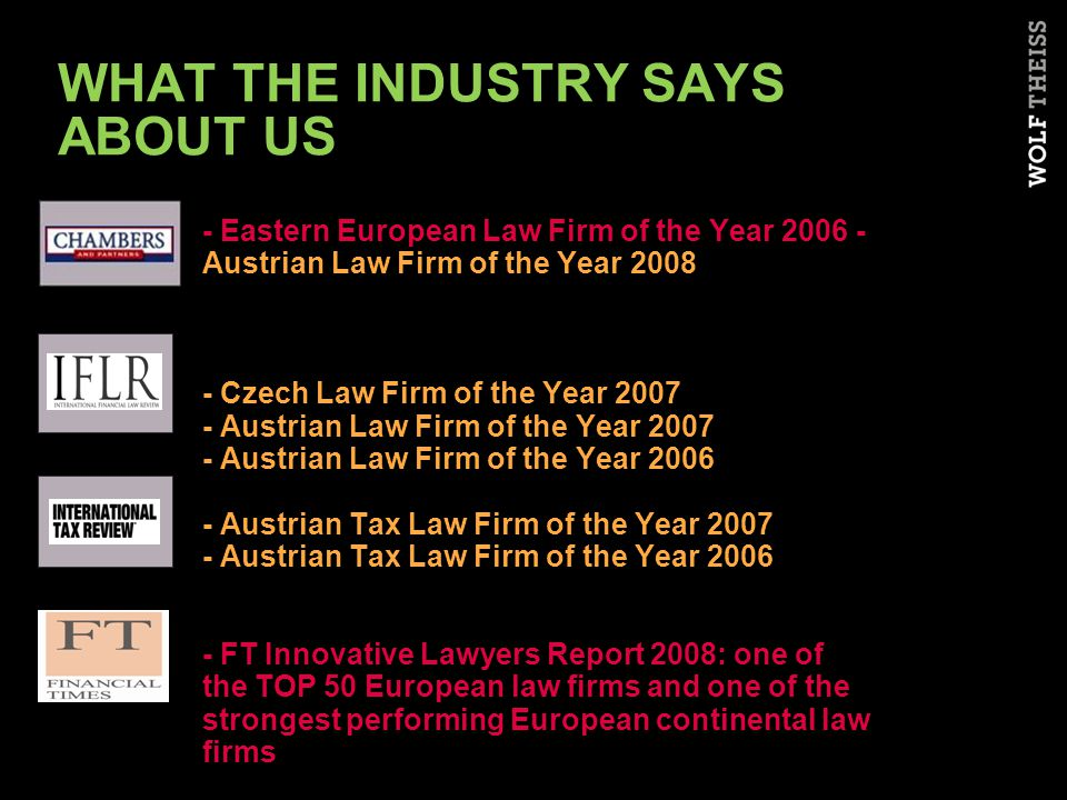 WHAT THE INDUSTRY SAYS ABOUT US - Eastern European Law Firm of the Year 2006 - Austrian Law Firm of the Year 2008 - Czech Law Firm of the Year 2007 - Austrian Law Firm of the Year 2007 - Austrian Law Firm of the Year 2006 - Austrian Tax Law Firm of the Year 2007 - Austrian Tax Law Firm of the Year 2006 - FT Innovative Lawyers Report 2008: one of the TOP 50 European law firms and one of the strongest performing European continental law firms