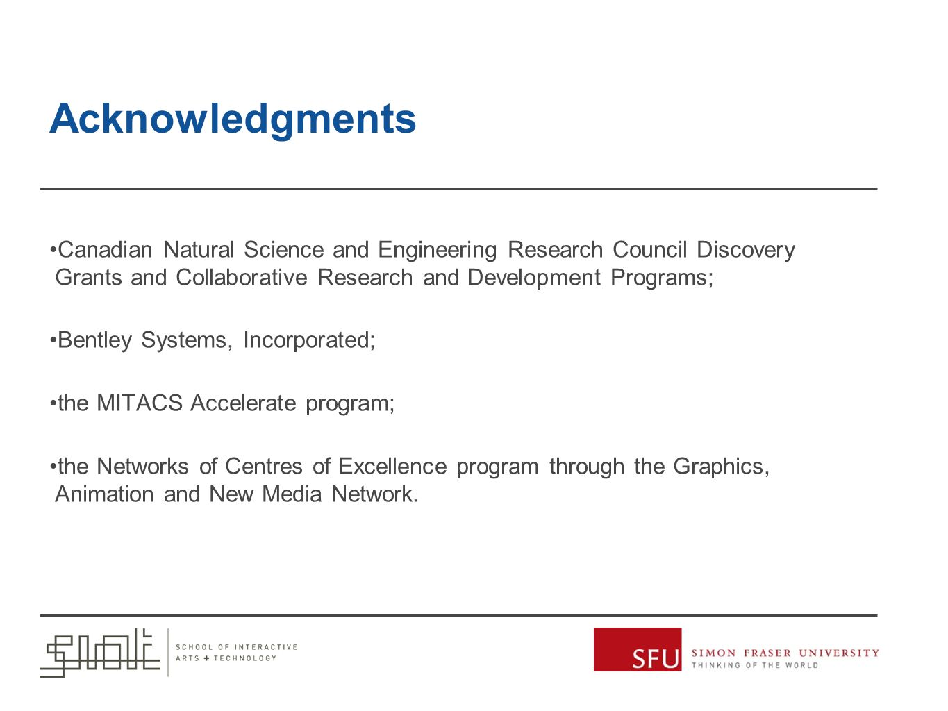 Acknowledgments Canadian Natural Science and Engineering Research Council Discovery Grants and Collaborative Research and Development Programs; Bentley Systems, Incorporated; the MITACS Accelerate program; the Networks of Centres of Excellence program through the Graphics, Animation and New Media Network.