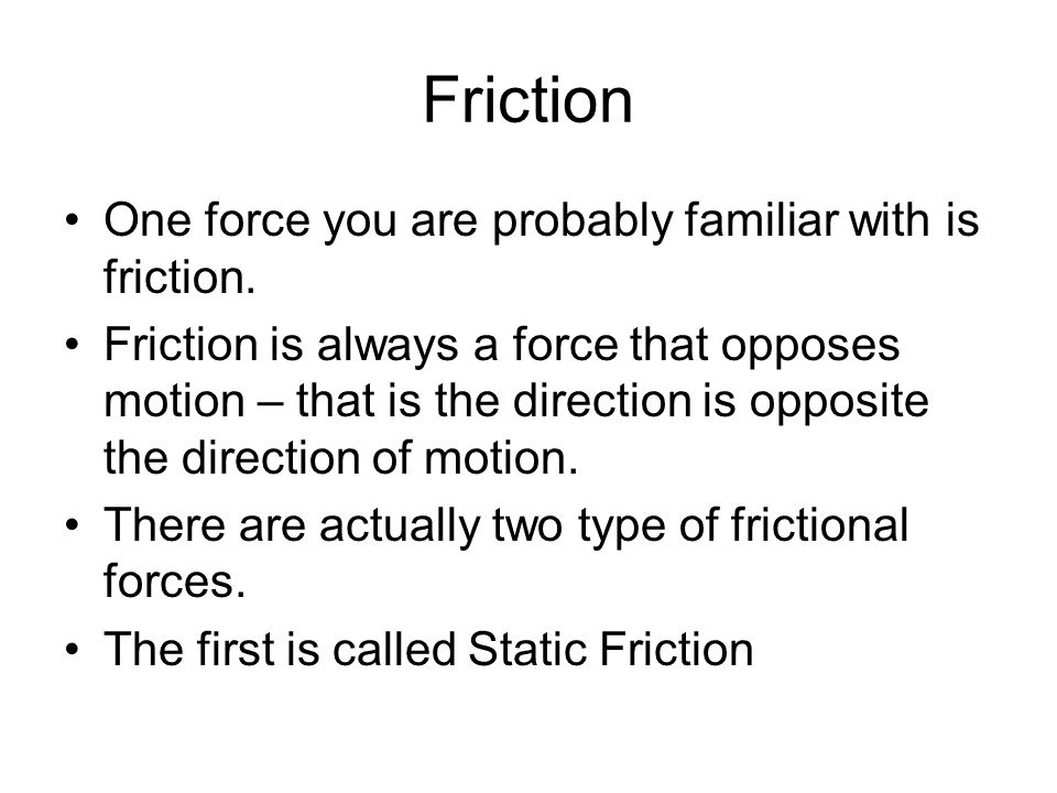 Friction One force you are probably familiar with is friction.