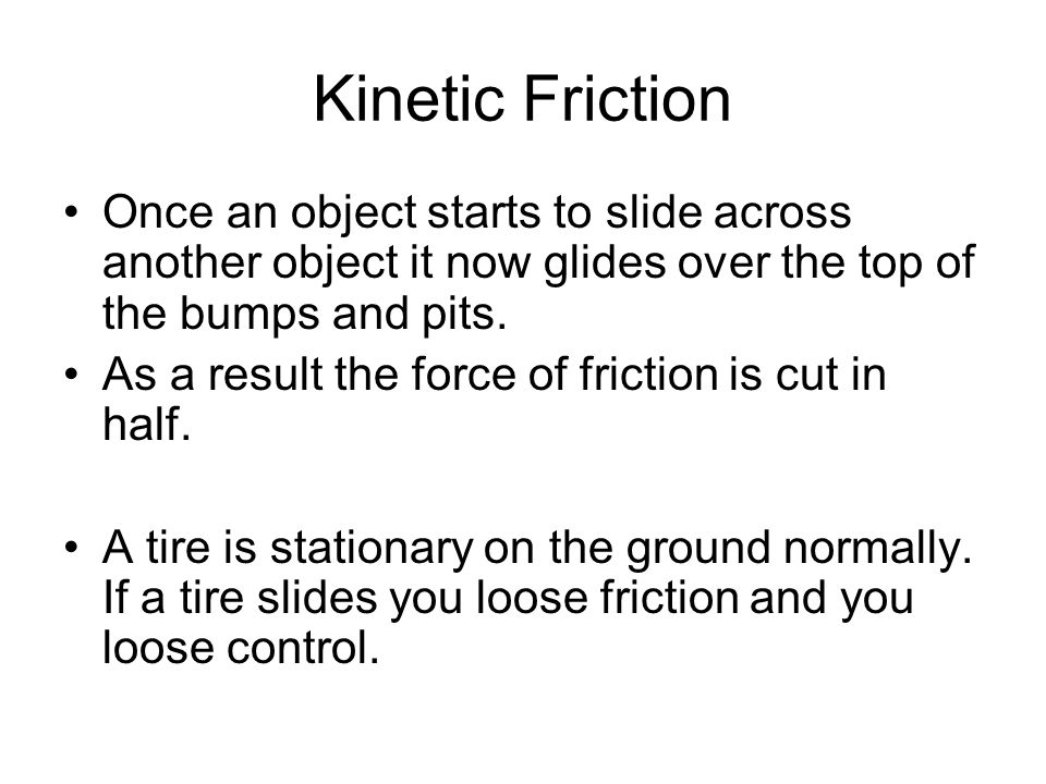 Kinetic Friction Once an object starts to slide across another object it now glides over the top of the bumps and pits. As a result the force of frict