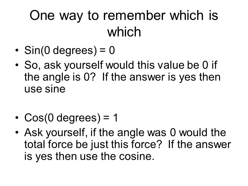 One way to remember which is which Sin(0 degrees) = 0 So, ask yourself would this value be 0 if the angle is 0.