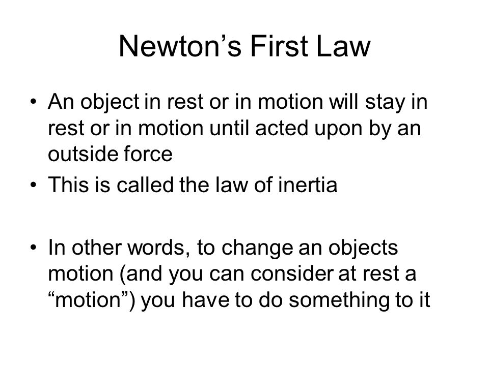 Newton's First Law An object in rest or in motion will stay in rest or in motion until acted upon by an outside force This is called the law of inerti