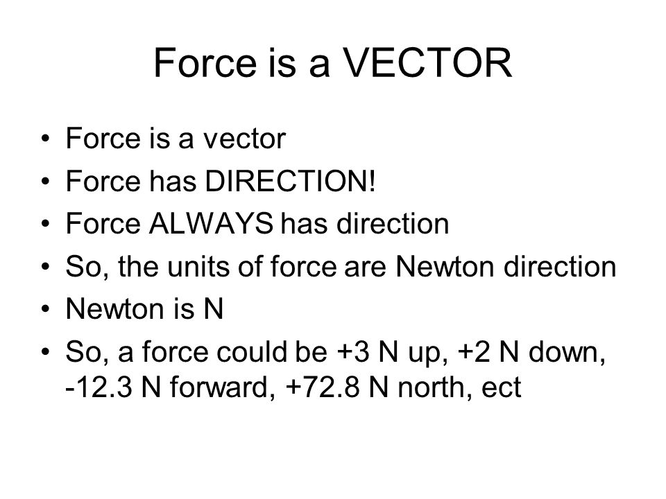 Force is a VECTOR Force is a vector Force has DIRECTION! Force ALWAYS has direction So, the units of force are Newton direction Newton is N So, a forc