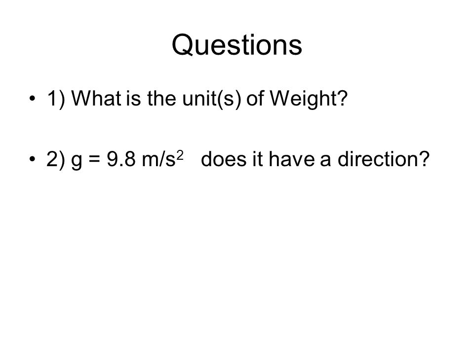 Questions 1) What is the unit(s) of Weight? 2) g = 9.8 m/s 2 does it have a direction?