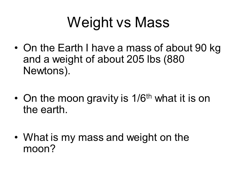 Weight vs Mass On the Earth I have a mass of about 90 kg and a weight of about 205 lbs (880 Newtons). On the moon gravity is 1/6 th what it is on the