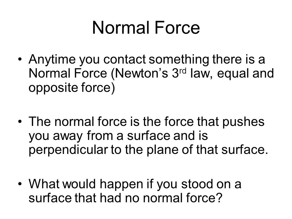 Normal Force Anytime you contact something there is a Normal Force (Newton's 3 rd law, equal and opposite force) The normal force is the force that pu