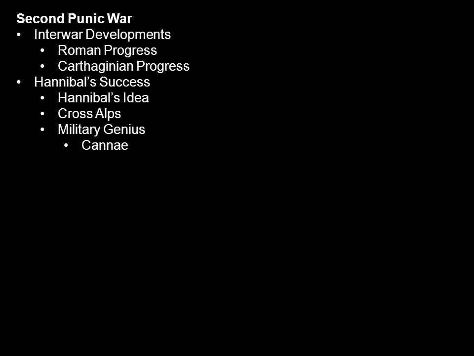 Second Punic War Interwar Developments Roman Progress Carthaginian Progress Hannibal's Success Hannibal's Idea Cross Alps Military Genius Cannae