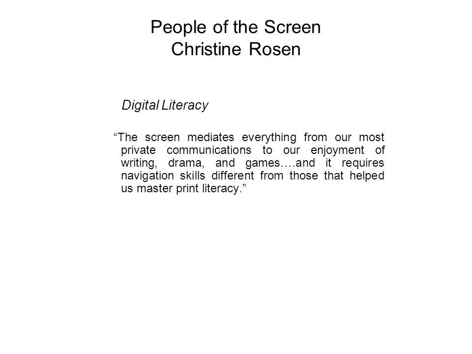 People of the Screen Christine Rosen Digital Literacy The screen mediates everything from our most private communications to our enjoyment of writing, drama, and games….and it requires navigation skills different from those that helped us master print literacy.