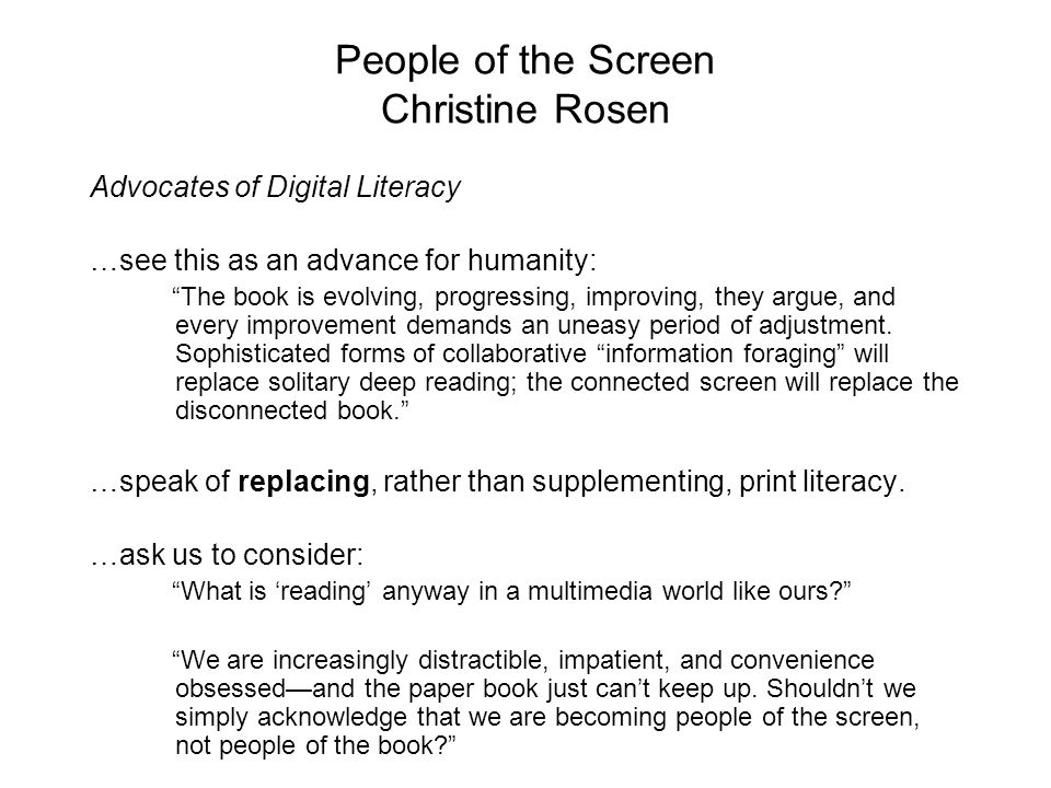 People of the Screen Christine Rosen Advocates of Digital Literacy …see this as an advance for humanity: The book is evolving, progressing, improving, they argue, and every improvement demands an uneasy period of adjustment.