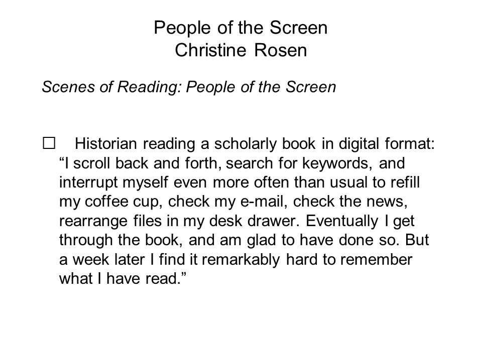 People of the Screen Christine Rosen Scenes of Reading: People of the Screen Historian reading a scholarly book in digital format: I scroll back and forth, search for keywords, and interrupt myself even more often than usual to refill my coffee cup, check my e-mail, check the news, rearrange files in my desk drawer.