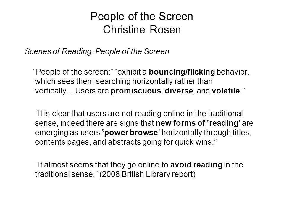 People of the Screen Christine Rosen Scenes of Reading: People of the Screen People of the screen: exhibit a bouncing/flicking behavior, which sees them searching horizontally rather than vertically....Users are promiscuous, diverse, and volatile.' It is clear that users are not reading online in the traditional sense, indeed there are signs that new forms of 'reading' are emerging as users 'power browse' horizontally through titles, contents pages, and abstracts going for quick wins. It almost seems that they go online to avoid reading in the traditional sense. (2008 British Library report)