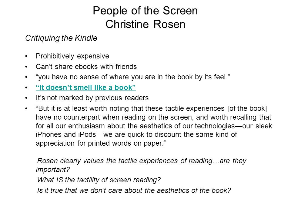 People of the Screen Christine Rosen Critiquing the Kindle Prohibitively expensive Can't share ebooks with friends you have no sense of where you are in the book by its feel. It doesn't smell like a book It's not marked by previous readers But it is at least worth noting that these tactile experiences [of the book] have no counterpart when reading on the screen, and worth recalling that for all our enthusiasm about the aesthetics of our technologies—our sleek iPhones and iPods—we are quick to discount the same kind of appreciation for printed words on paper. Rosen clearly values the tactile experiences of reading…are they important.