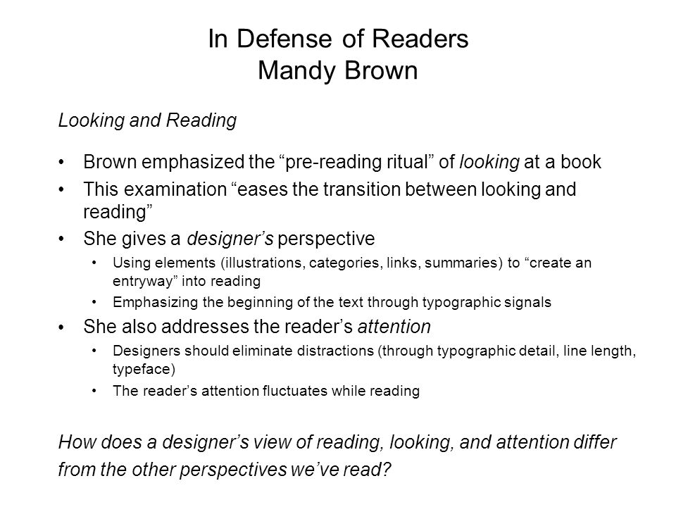 In Defense of Readers Mandy Brown Looking and Reading Brown emphasized the pre-reading ritual of looking at a book This examination eases the transition between looking and reading She gives a designer's perspective Using elements (illustrations, categories, links, summaries) to create an entryway into reading Emphasizing the beginning of the text through typographic signals She also addresses the reader's attention Designers should eliminate distractions (through typographic detail, line length, typeface) The reader's attention fluctuates while reading How does a designer's view of reading, looking, and attention differ from the other perspectives we've read
