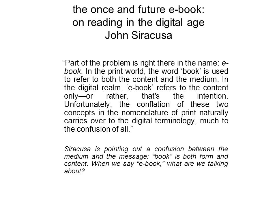 the once and future e-book: on reading in the digital age John Siracusa Complaints about E-books –the screen: I can t read an entire novel off a screen! I ll stick to paper with its vastly superior contrast ratio. Eye strain.