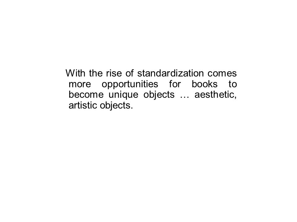 With the rise of standardization comes more opportunities for books to become unique objects … aesthetic, artistic objects.