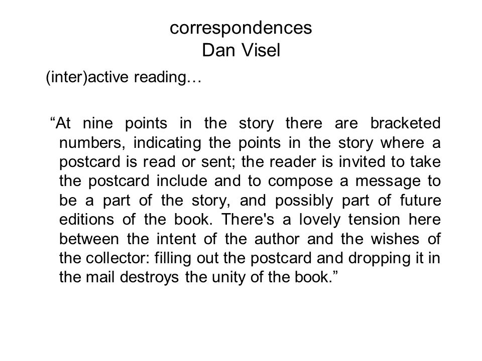 correspondences Dan Visel (inter)active reading… At nine points in the story there are bracketed numbers, indicating the points in the story where a postcard is read or sent; the reader is invited to take the postcard include and to compose a message to be a part of the story, and possibly part of future editions of the book.