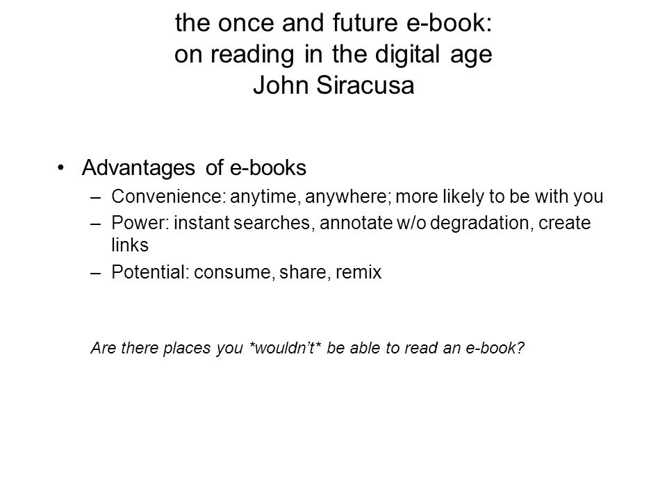 the once and future e-book: on reading in the digital age John Siracusa Advantages of e-books –Convenience: anytime, anywhere; more likely to be with you –Power: instant searches, annotate w/o degradation, create links –Potential: consume, share, remix Are there places you *wouldn't* be able to read an e-book