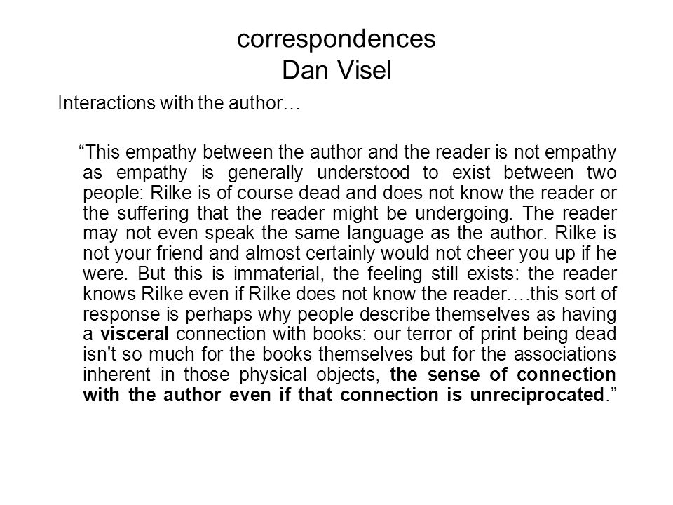 correspondences Dan Visel Interactions with the author… This empathy between the author and the reader is not empathy as empathy is generally understood to exist between two people: Rilke is of course dead and does not know the reader or the suffering that the reader might be undergoing.